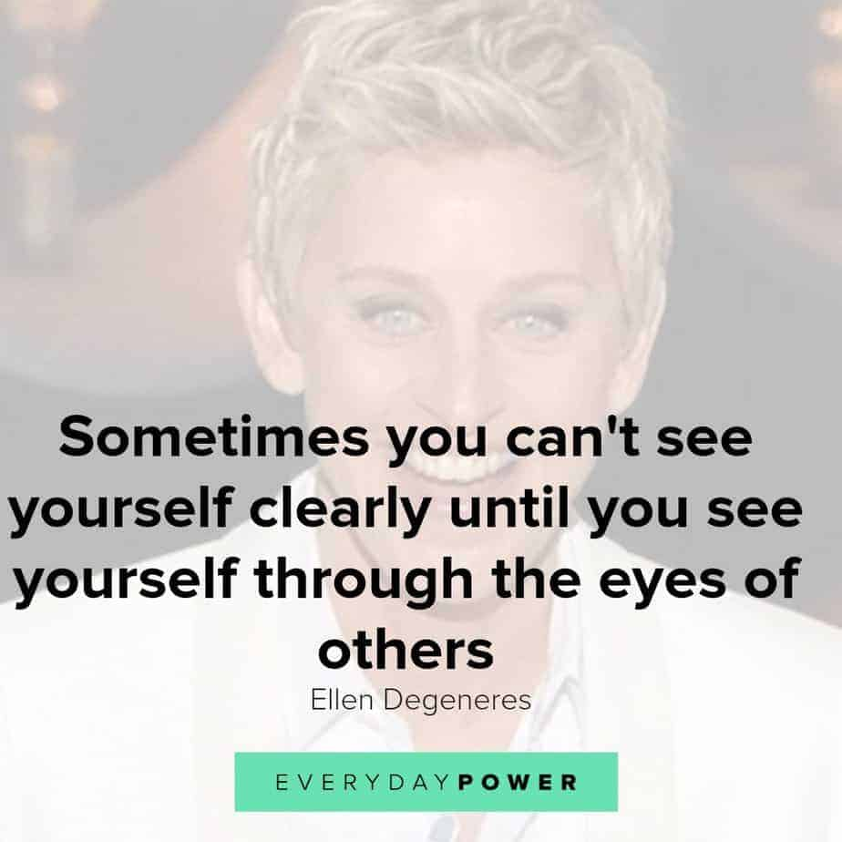 Our latest collection of Ellen Degeneres quotes on Everyday Power blog. Ellen Degeneres is one of the most popular present-day comedians and television hosts. She is well-known for her award-winning talk show, The Ellen DeGeneres Show, as well as being a staunch advocate of LGBT rights. Born on January 26, 1958, in Metairie, Louisiana, Degeneres started her stand-up career in the early 1980s. She has appeared as judge on American Idol and has hosted the Academy Awards, Grammy Awards as well as the Primetime Emmys. Pause Unmute Remaining Time -0:25 Fullscreen X In addition, Degeneres owns a production company and is the author of four books. A successful media personality, she has received numerous awards for her work, and is also a recipient of the Presidential Medal of Freedom. Here are some of our favorite Ellen Degeneres quotes on how we can live a life with meaning, purpose and joy! Ellen Degeneres quotes on Changing The World 1.) Find out who you are and be that person. That's what your soul was put on this Earth to be. Find that truth, live that truth and everything else will come. – Ellen Degeneres Related: Affirming Beauty Quotes about Life, the World and Nature 2.) I work really hard at trying to see the big picture and not getting stuck in ego. – Ellen Degeneres 3.) If we're destroying our trees and destroying our environment and hurting animals and hurting one another and all that stuff, there's got to be a very powerful energy to fight that. I think we need more love in the world. We need more kindness, more compassion, more joy, more laughter. I definitely want to contribute to that. – Ellen Degeneres 4.) Most comedy is based on getting a laugh at somebody else's expense. And I find that that's just a form of bullying in a major way. So I want to be an example that you can be funny and be kind, and make people laugh without hurting somebody else's feelings. – Ellen Degeneres 5.) I'm not an activist; I don't look for controversy. I'm not a political person, but I'm a person with compassion. I care passionately about equal rights. I care about human rights. I care about animal rights. – Ellen Degeneres Ellen Degeneres quotes 3 Ellen Degeneres quotes on passion and purpose